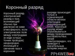 Коронный разряд Коронный разряд- электрический разряд в газе, возникающий обычно