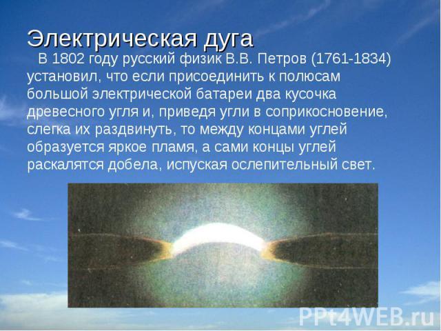 Электрическая дуга В 1802 году русский физик В.В. Петров (1761-1834) установил, что если присоединить к полюсам большой электрической батареи два кусочка древесного угля и, приведя угли в соприкосновение, слегка их раздвинуть, то между концами уг…