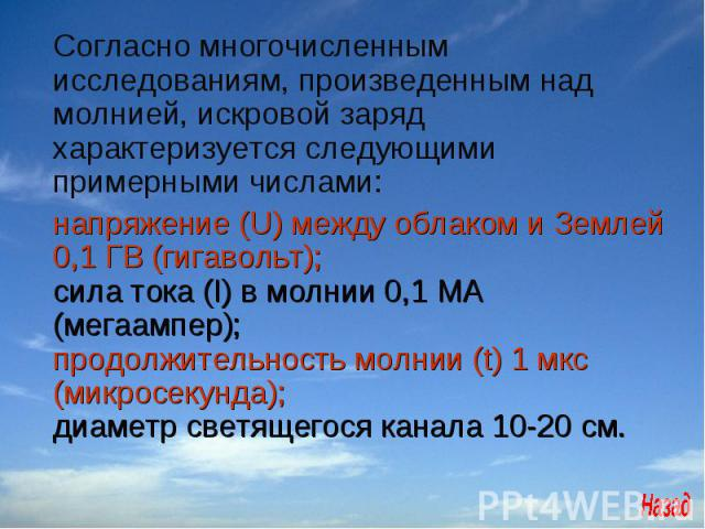 Согласно многочисленным исследованиям, произведенным над молнией, искровой заряд характеризуется следующими примерными числами:  напряжение (U) между облаком и Землей 0,1 ГВ (гигавольт); сила тока (I) в молнии 0,1 МА (мегаампер);продолжительность м…