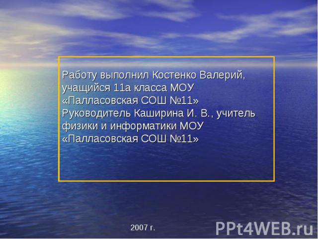 Работу выполнил Костенко Валерий, учащийся 11а класса МОУ «Палласовская СОШ №11»Руководитель Каширина И. В., учитель физики и информатики МОУ «Палласовская СОШ №11»