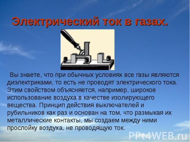 Электрический ток в газах. Вы знаете, что при обычных условиях все газы являются диэлектриками, то есть не проводят электрического тока. Этим свойством объясняется, например, широкое использование воздуха в качестве изолирующего вещества. Принцип де…