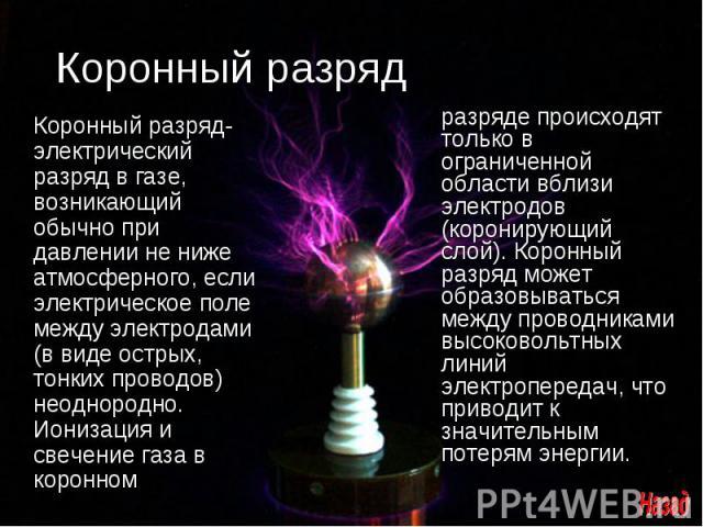 Коронный разряд Коронный разряд- электрический разряд в газе, возникающий обычно при давлении не ниже атмосферного, если электрическое поле между электродами (в виде острых, тонких проводов) неоднородно. Ионизация и свечение газа в коронномразряде п…