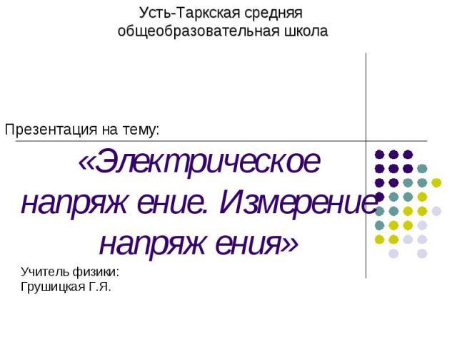 Усть-Таркская средняя общеобразовательная школаПрезентация на тему: «Электрическое напряжение. Измерение напряжения»Учитель физики:Грушицкая Г.Я.