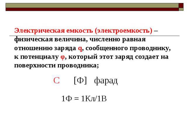 Электрическая емкость (электроемкость) –физическая величина, численно равная отношению заряда q, сообщенного проводнику, к потенциалу φ, который этот заряд создает на поверхности проводника;