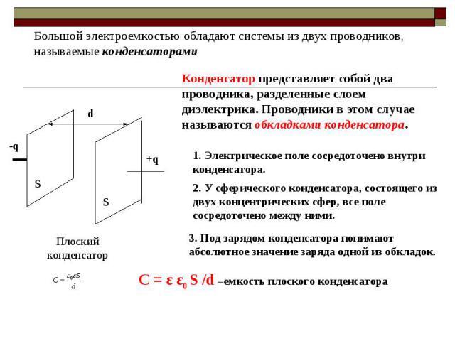 Большой электроемкостью обладают системы из двух проводников, называемые конденсаторамиКонденсатор представляет собой два проводника, разделенные слоем диэлектрика. Проводники в этом случае называются обкладками конденсатора.1. Электрическое поле со…