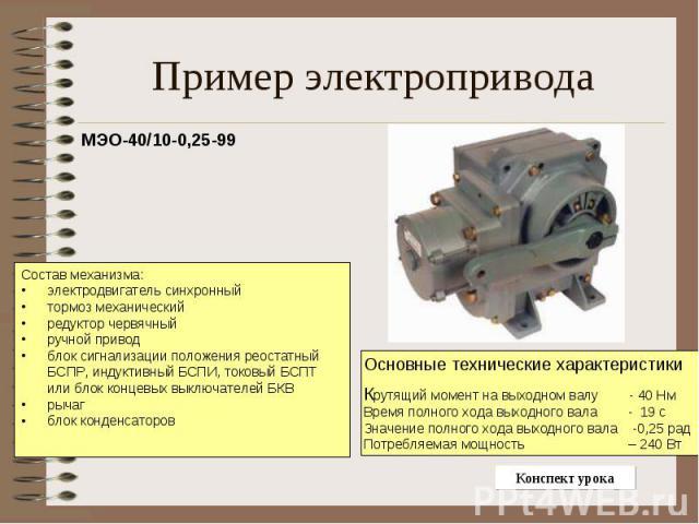 Пример электропривода МЭО-40/10-0,25-99Состав механизма:электродвигатель синхронный тормоз механический редуктор червячный ручной привод блок сигнализации положения реостатный БСПР, индуктивный БСПИ, токовый БСПТ или блок концевых выключателей БКВ р…