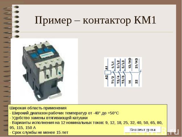 Пример – контактор КМ1 Широкая область применения - Широкий диапазон рабочих температур от -40° до +50°С - Удобство замены втягивающей катушки - Варианты исполнения на 12 номинальных токов: 9, 12, 18, 25, 32, 40, 50, 65, 80, 95, 115, 150 А - Срок сл…