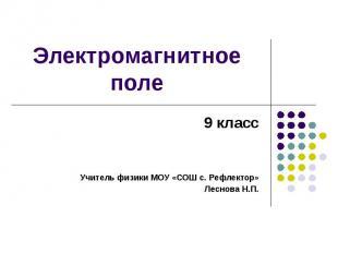 Электромагнитное поле 9 классУчитель физики МОУ «СОШ с. Рефлектор»Леснова Н.П.