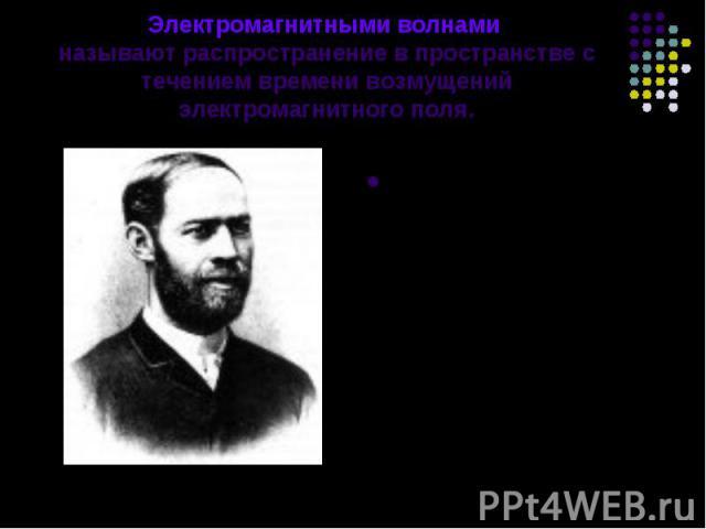 Электромагнитными волнами называют распространение в пространстве с течением времени возмущений электромагнитного поля. Существование электромагнитных волн было предсказано Дж. Максвеллом, а доказать их существование удалось лишь Генриху Герцу в 188…