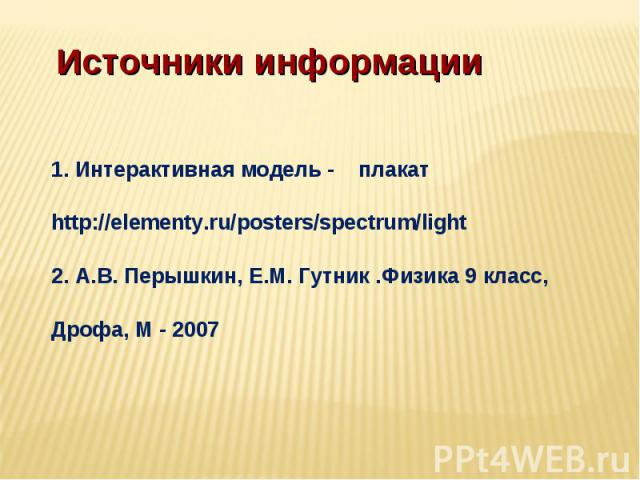 Источники информации 1. Интерактивная модель - плакат http://elementy.ru/posters/spectrum/light2. А.В. Перышкин, Е.М. Гутник .Физика 9 класс, Дрофа, М - 2007