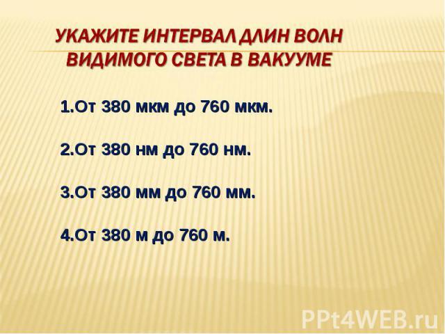 Укажите интервал длин волн видимого света в вакууме 1.От 380 мкм до 760 мкм. 2.От 380 нм до 760 нм. 3.От 380 мм до 760 мм. 4.От 380 м до 760 м.