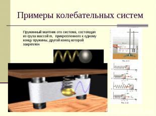 Примеры колебательных систем Пружинный маятник-это система, состоящая из груза м