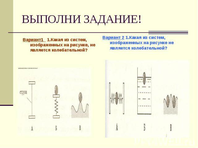 ВЫПОЛНИ ЗАДАНИЕ! Вариант1 1.Какая из систем, изображенных на рисунке, не является колебательной?Вариант 2 1.Какая из систем, изображенных на рисунке не является колебательной?
