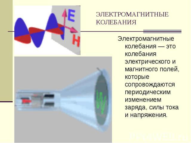 ЭЛЕКТРОМАГНИТНЫЕ КОЛЕБАНИЯ Электромагнитные колебания — это колебания электрического и магнитного полей, которые сопровождаются периодическим изменением заряда, силы тока и напряжения.