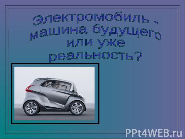 Электромобиль - машина будущего или уже реальность?