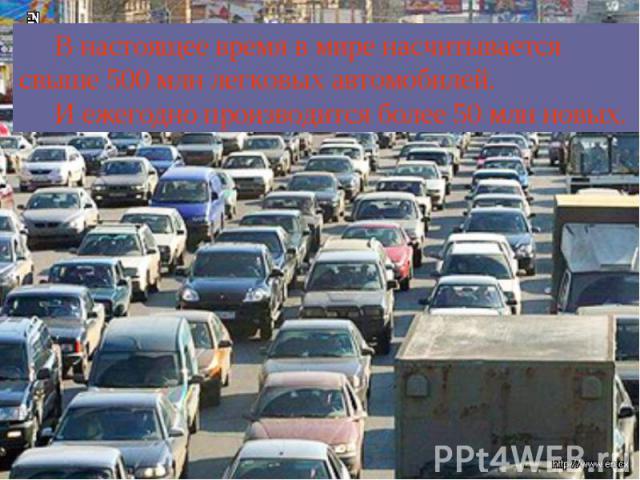 В настоящее время в мире насчитывается свыше 500 млн легковых автомобилей. И ежегодно производится более 50 млн новых.