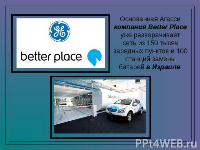 Основанная Агасси компания Better Place уже разворачивает сеть из 150 тысяч зарядных пунктов и 100 станций замены батарей в Израиле.