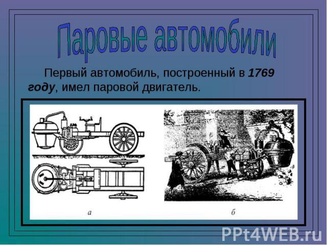 Паровые автомобили Первый автомобиль, построенный в 1769 году, имел паровой двигатель.
