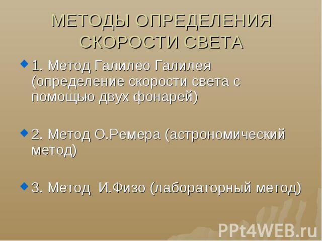 МЕТОДЫ ОПРЕДЕЛЕНИЯ СКОРОСТИ СВЕТА 1. Метод Галилео Галилея (определение скорости света с помощью двух фонарей)2. Метод О.Ремера (астрономический метод)3. Метод И.Физо (лабораторный метод)
