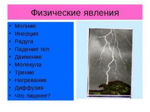 Физические явления МолнияИнерцияРадугаПадение телДвижениеМолекулаТрениеНагревани