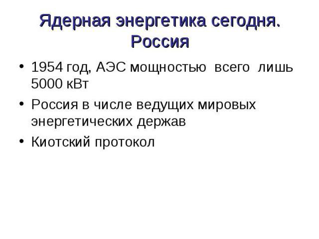 Ядерная энергетика сегодня.Россия 1954 год, АЭС мощностью всего лишь 5000 кВтРоссия в числе ведущих мировых энергетических держав Киотский протокол
