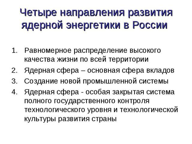 Четыре направления развития ядерной энергетики в России Равномерное распределение высокого качества жизни по всей территорииЯдерная сфера – основная сфера вкладовСоздание новой промышленной системыЯдерная сфера - особая закрытая система полного госу…