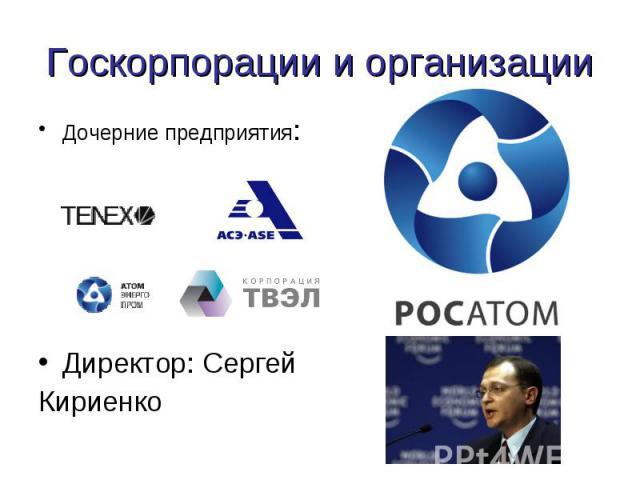 Госкорпорации и организации Дочерние предприятия:Директор: Сергей Кириенко