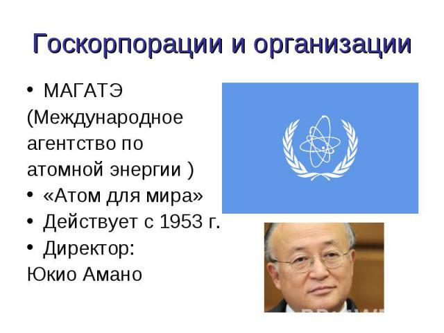 Госкорпорации и организации МАГАТЭ(Международное агентство по атомной энергии )«Атом для мира» Действует с 1953 г.Директор: Юкио Амано