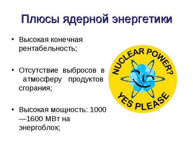 Плюсы ядерной энергетики Высокая конечная рентабельность;Отсутствие выбросов в атмосферу продуктов сгорания; Высокая мощность: 1000—1600 МВт на энергоблок;