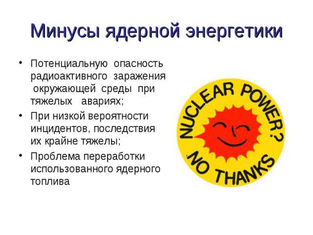 Минусы ядерной энергетики Потенциальную опасность радиоактивного заражения окружающей среды при тяжелых авариях;При низкой вероятности инцидентов, последствия их крайне тяжелы; Проблема переработки использованного ядерного топлива