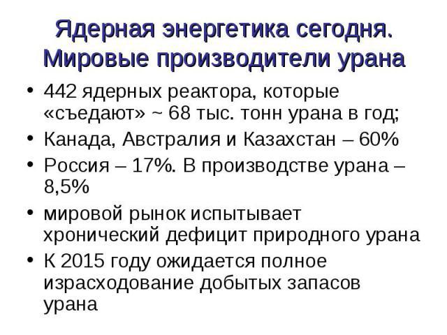 Ядерная энергетика сегодня.Мировые производители урана 442 ядерных реактора, которые «съедают» ~ 68 тыс. тонн урана в год;Канада, Австралия и Казахстан – 60%Россия – 17%. В производстве урана – 8,5%мировой рынок испытывает хронический дефицит природ…