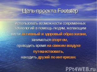 Цель проекта Footstep использовать возможности современных технологий в помощь л