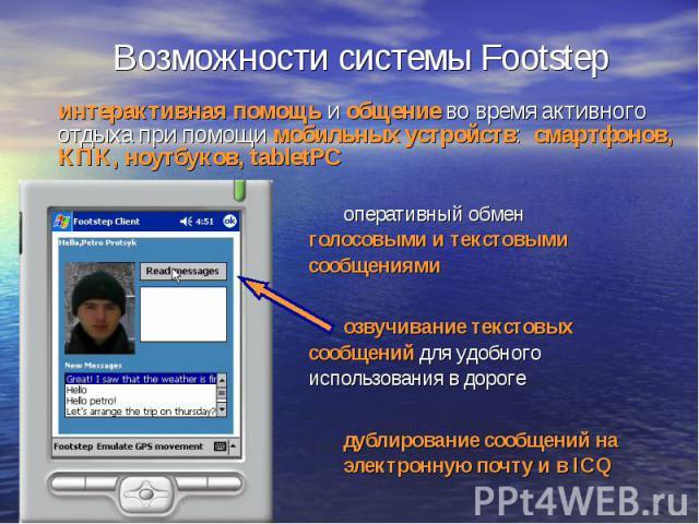 Возможности системы Footstep интерактивная помощь и общение во время активного отдыха при помощи мобильных устройств: смартфонов, КПК, ноутбуков, tabletPC оперативный обмен голосовыми и текстовыми сообщениями озвучивание текстовых сообщений для удоб…