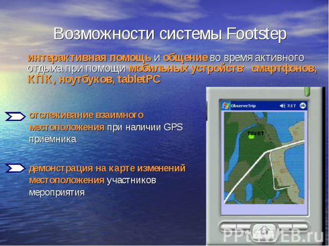Возможности системы Footstep интерактивная помощь и общение во время активного отдыха при помощи мобильных устройств: смартфонов, КПК, ноутбуков, tabletPC отслеживание взаимного местоположения при наличии GPS приёмника демонстрация на карте изменени…