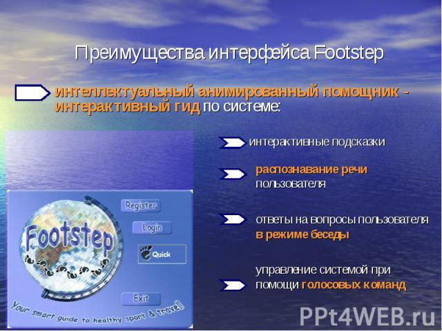 Преимущества интерфейса Footstep интеллектуальный анимированный помощник - интерактивный гид по системе:интерактивные подсказкираспознавание речи пользователяответы на вопросы пользователя в режиме беседы управление системой при помощи голосовых команд