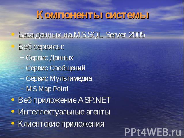 Компоненты системы База данных на MS SQL Server 2005Веб сервисы:Сервис ДанныхСервис СообщенийСервис МультимедиаMS Map PointВеб приложение ASP.NETИнтеллектуальные агентыКлиентские приложения