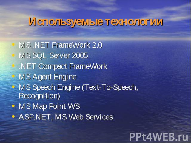 Используемые технологии MS .NET FrameWork 2.0MS SQL Server 2005.NET Compact FrameWorkMS Agent EngineMS Speech Engine (Text-To-Speech, Recognition) MS Map Point WSASP.NET, MS Web Services