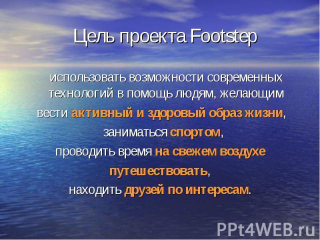 Цель проекта Footstep использовать возможности современных технологий в помощь людям, желающим вести активный и здоровый образ жизни, заниматься спортом,проводить время на свежем воздухе путешествовать, находить друзей по интересам.