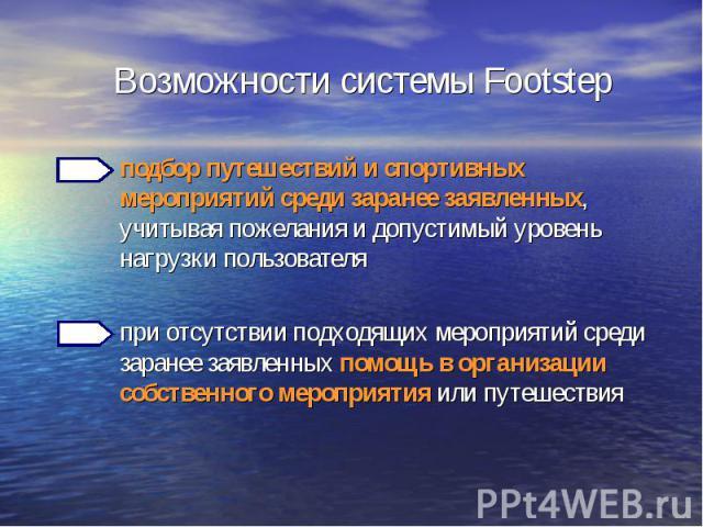 Возможности системы Footstep подбор путешествий и спортивных мероприятий среди заранее заявленных, учитывая пожелания и допустимый уровень нагрузки пользователя при отсутствии подходящих мероприятий среди заранее заявленных помощь в организации собс…