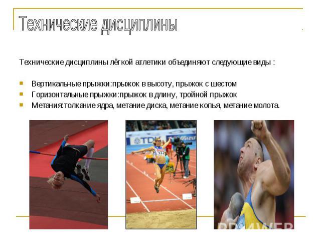 Технические дисциплины Технические дисциплины лёгкой атлетики объединяют следующие виды :Вертикальные прыжки:прыжок в высоту, прыжок с шестомГоризонтальные прыжки:прыжок в длину, тройной прыжокМетания:толкание ядра, метание диска, метание копья, мет…