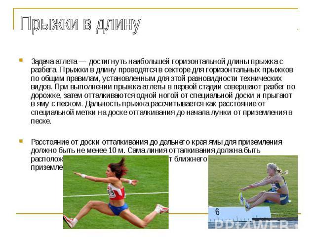 Прыжки в длину Задача атлета — достигнуть наибольшей горизонтальной длины прыжка с разбега. Прыжки в длину проводятся в секторе для горизонтальных прыжков по общим правилам, установленным для этой разновидности технических видов. При выполнении прыж…