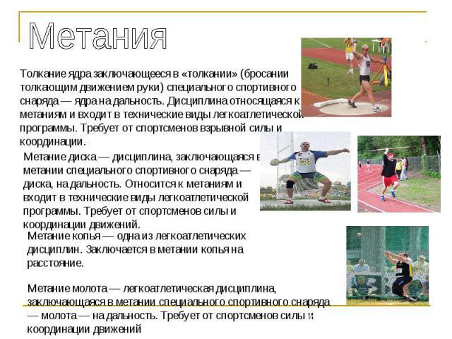 МетанияТолкание ядра заключающееся в «толкании» (бросании толкающим движением руки) специального спортивного снаряда — ядра на дальность. Дисциплина относящаяся к метаниям и входит в технические виды легкоатлетической программы. Требует от спортсмен…