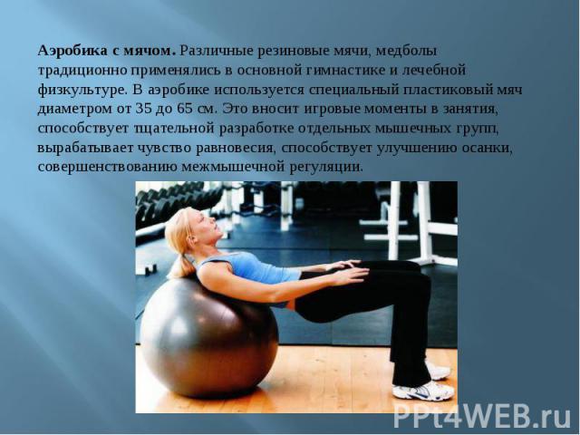 Аэробика с мячом. Различные резиновые мячи, медболы традиционно применялись в основной гимнастике и лечебной физкультуре. В аэробике используется специальный пластиковый мяч диаметром от 35 до 65 см. Это вносит игровые моменты в занятия, способствуе…