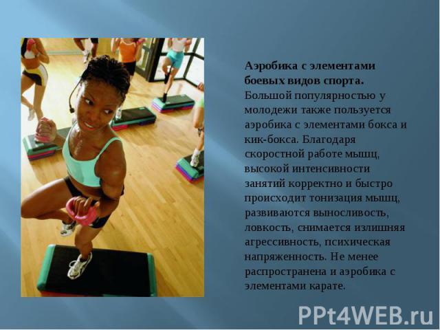Аэробика с элементами боевых видов спорта. Большой популярностью у молодежи также пользуется аэробика с элементами бокса и кик-бокса. Благодаря скоростной работе мышц, высокой интенсивности занятий корректно и быстро происходит тонизация мышц, разви…
