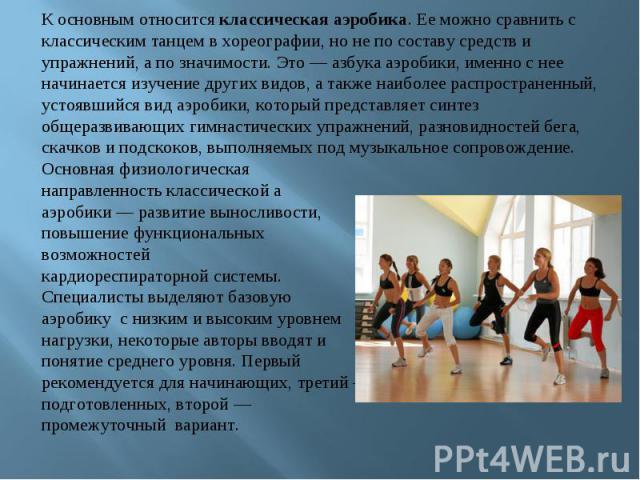 К основным относится классическая аэробика. Ее можно сравнить с классическим танцем в хореографии, но не по составу средств и упражнений, а по значимости. Это — азбука аэробики, именно с нее начинается изучение других видов, а также наиболее распрос…