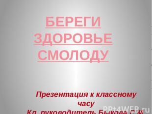 БЕРЕГИ ЗДОРОВЬЕСМОЛОДУ Презентация к классному часуКл. руководитель Быкова С.М.