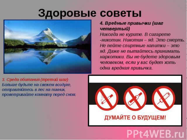 Здоровые советы 4. Вредные привычки (шаг четвертый)Никогда не курите. В сигарете -никотин. Никотин – яд. Это смерть.Не пейте спиртные напитки – это яд. Даже не пытайтесь принимать наркотики. Вы не будете здоровым человеком, если у вас будет хоть одн…
