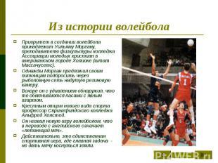 Из истории волейбола Приоритет в создании волейбола принадлежит Уильяму Моргану,
