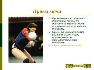 Прием мяча Применяется в защитных действиях, чтобы не допустить падения мяча, по