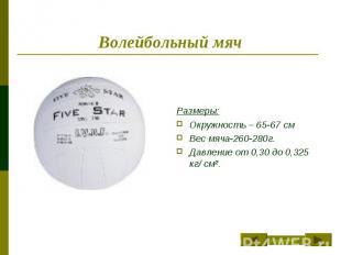 Волейбольный мяч Размеры:Окружность – 65-67 смВес мяча-260-280г.Давление от 0,30